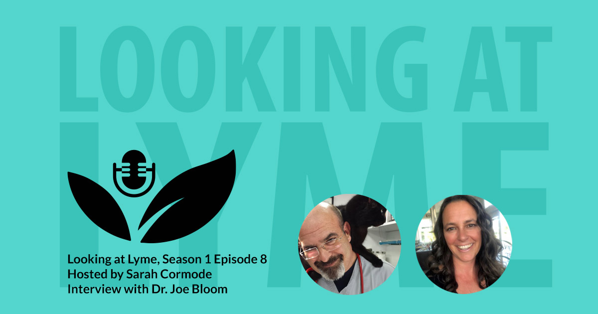 Episode 8 of Looking at Lyme with Dr. Joe Bloom and Sarah Cormode.